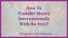 How To Transfer Money Internationally With No Fees - And Get The Best Rates?